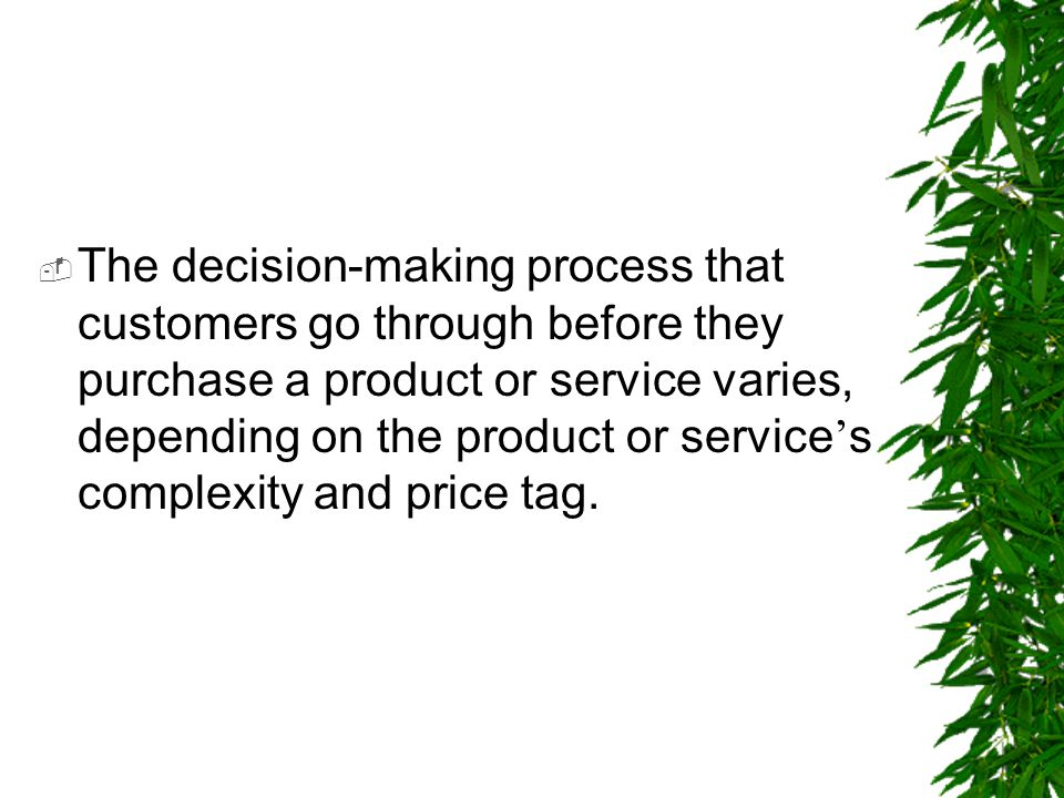  The decision-making process that customers go through before they purchase a product or service varies, depending on the product or service ' s comp
