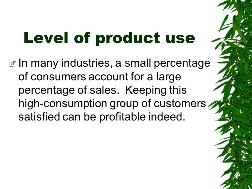 Level of product use  In many industries, a small percentage of consumers account for a large percentage of sales. Keeping this high-consumption grou