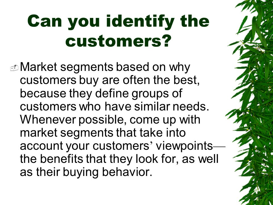 Can you identify the customers?  Market segments based on why customers buy are often the best, because they define groups of customers who have simi
