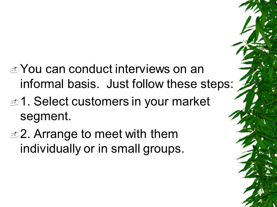  You can conduct interviews on an informal basis. Just follow these steps:  1. Select customers in your market segment.  2. Arrange to meet with th