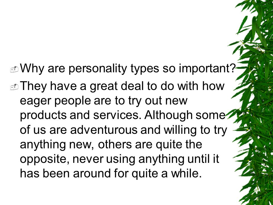  Why are personality types so important?  They have a great deal to do with how eager people are to try out new products and services. Although some