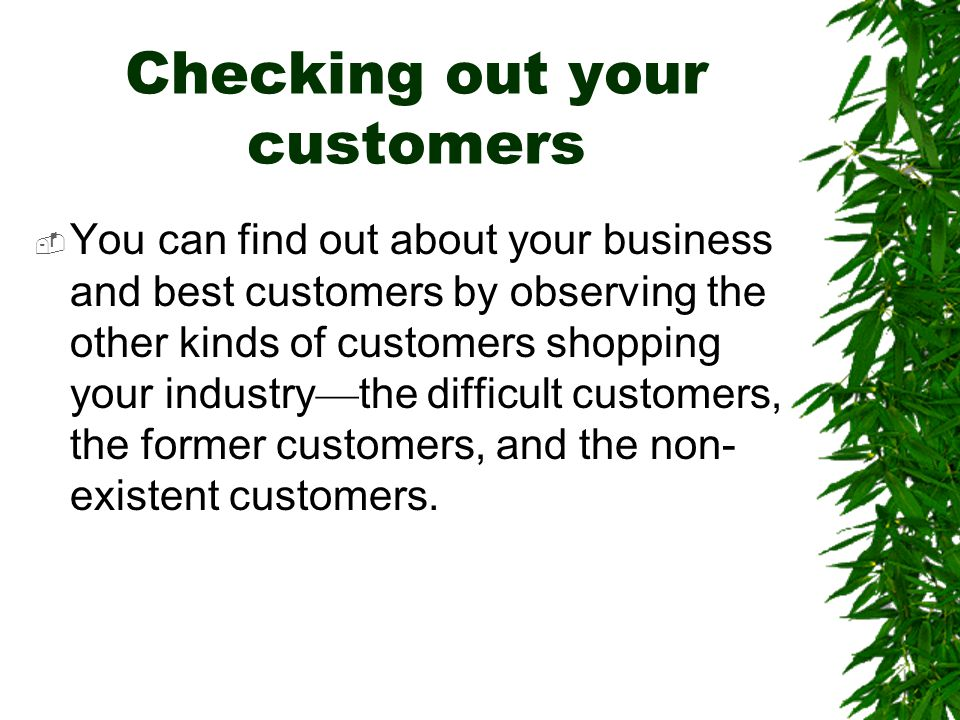 Checking out your customers  You can find out about your business and best customers by observing the other kinds of customers shopping your industry