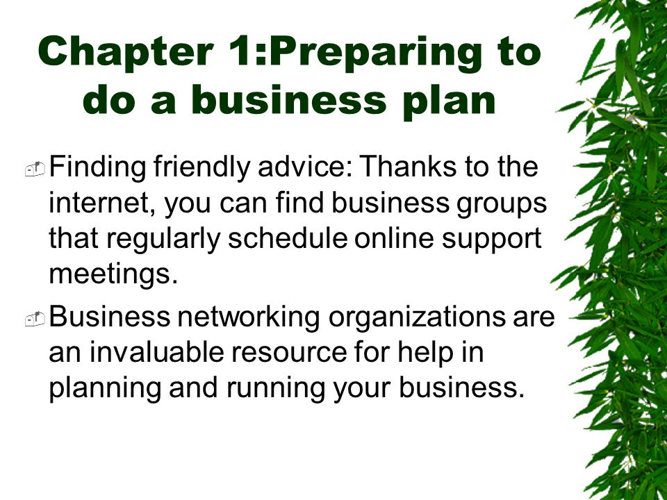 Chapter 1:Preparing to do a business plan  Finding friendly advice: Thanks to the internet, you can find business groups that regularly schedule onli