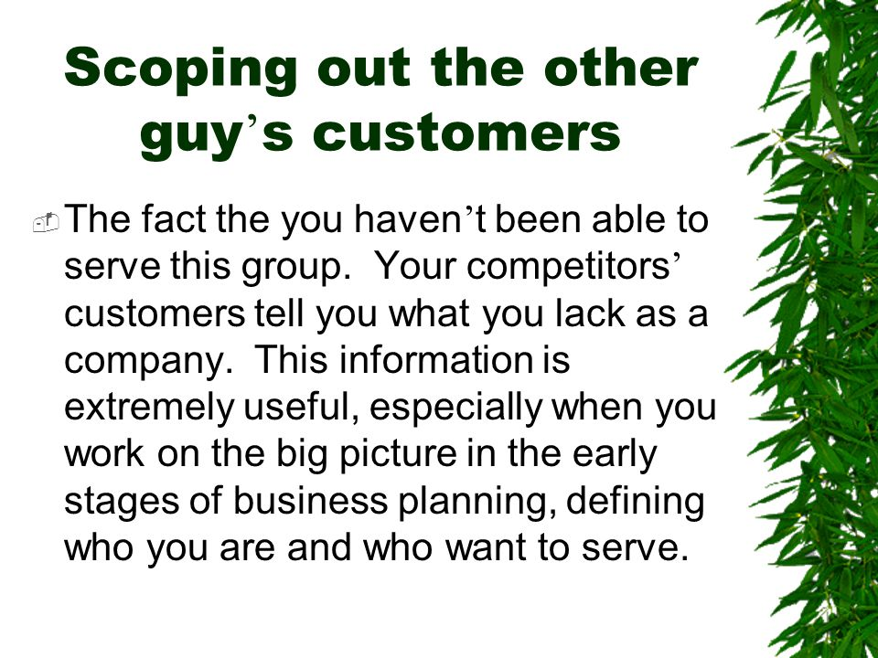 Scoping out the other guy ' s customers  The fact the you haven ' t been able to serve this group. Your competitors ' customers tell you what you lac