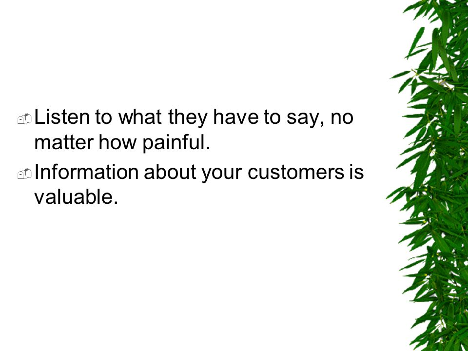  Listen to what they have to say, no matter how painful.  Information about your customers is valuable.