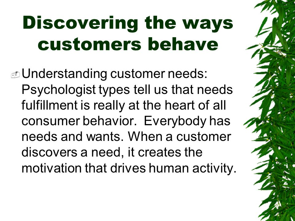 Discovering the ways customers behave  Understanding customer needs: Psychologist types tell us that needs fulfillment is really at the heart of all