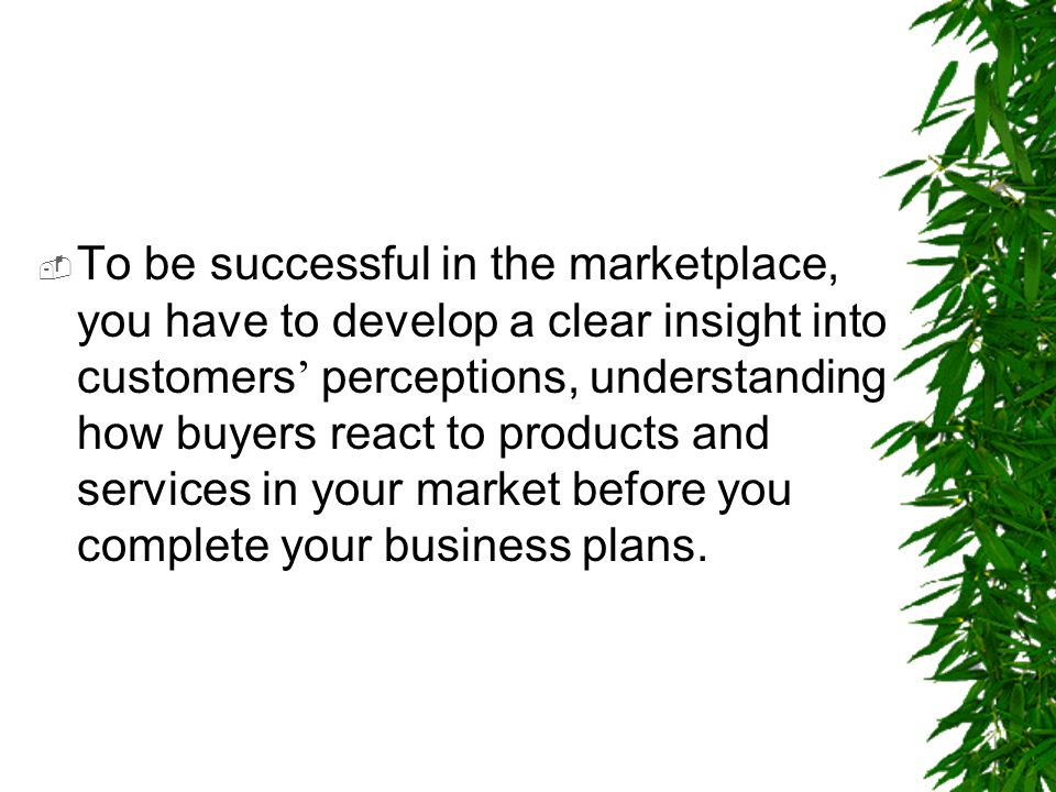  To be successful in the marketplace, you have to develop a clear insight into customers ' perceptions, understanding how buyers react to products an