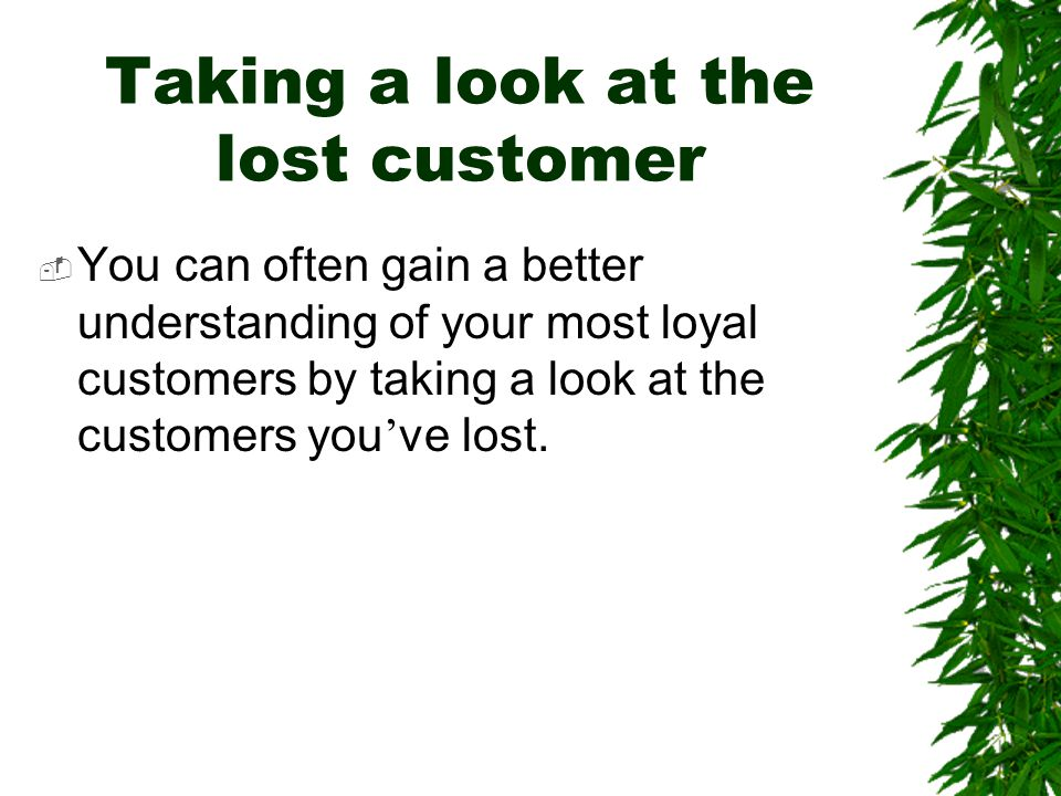 Taking a look at the lost customer  You can often gain a better understanding of your most loyal customers by taking a look at the customers you ' ve