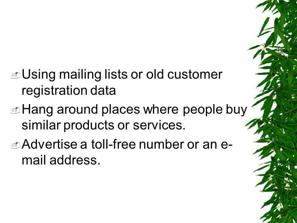  Using mailing lists or old customer registration data  Hang around places where people buy similar products or services.  Advertise a toll-free nu