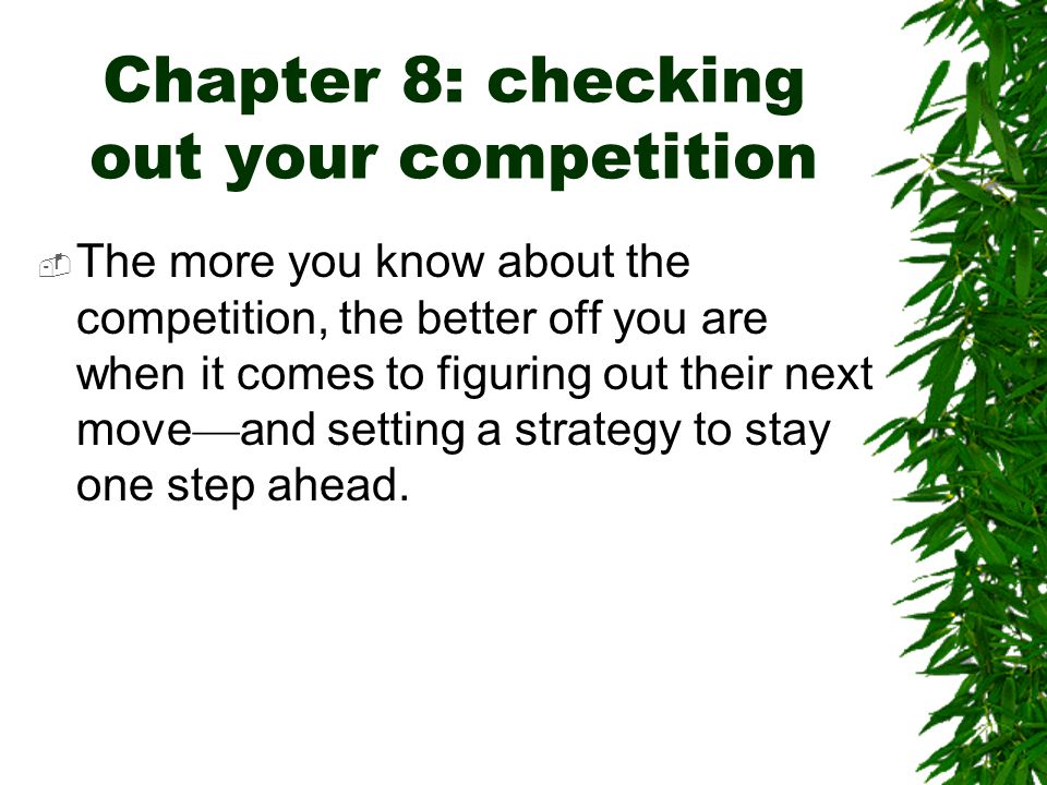 Chapter 8: checking out your competition  The more you know about the competition, the better off you are when it comes to figuring out their next mo