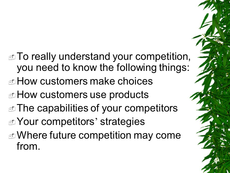  To really understand your competition, you need to know the following things:  How customers make choices  How customers use products  The capabi