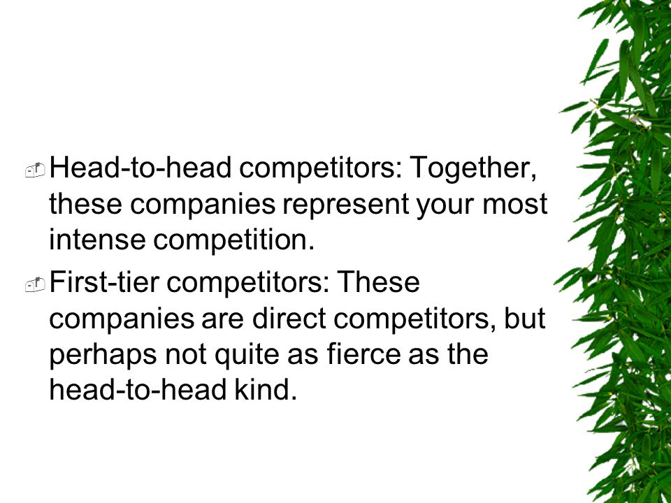  Head-to-head competitors: Together, these companies represent your most intense competition.  First-tier competitors: These companies are direct co