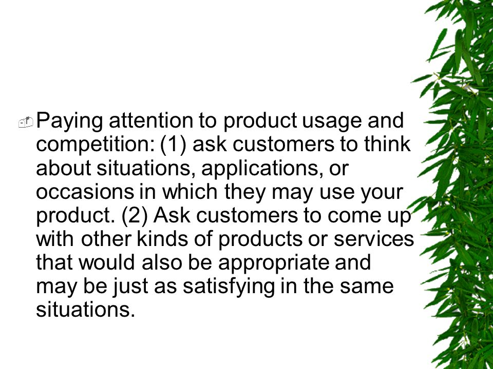  Paying attention to product usage and competition: (1) ask customers to think about situations, applications, or occasions in which they may use you