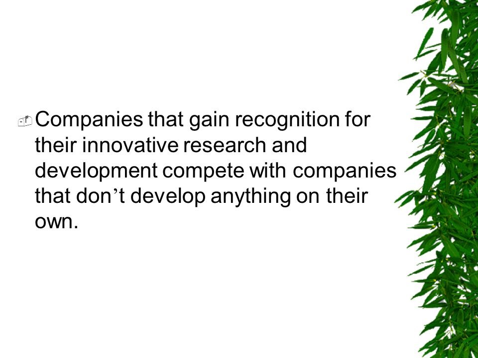  Companies that gain recognition for their innovative research and development compete with companies that don ' t develop anything on their own.