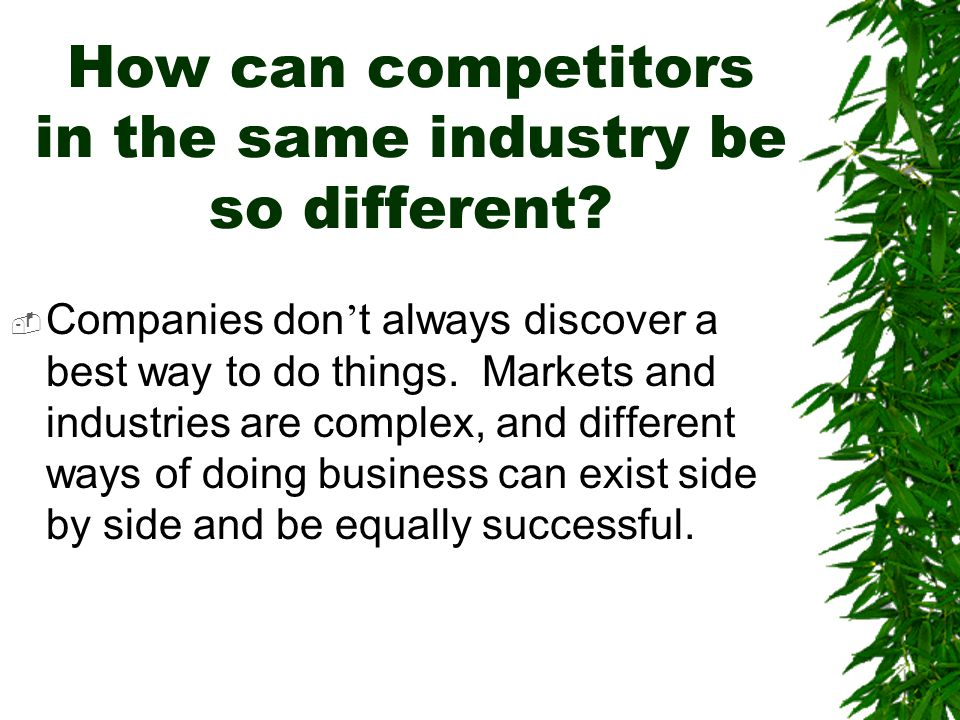 How can competitors in the same industry be so different?  Companies don ' t always discover a best way to do things. Markets and industries are comp