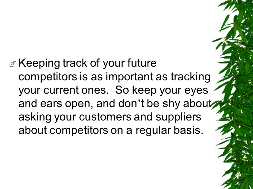  Keeping track of your future competitors is as important as tracking your current ones. So keep your eyes and ears open, and don ' t be shy about as