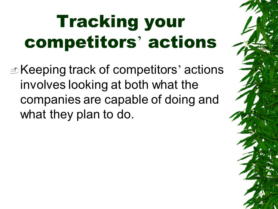 Tracking your competitors ' actions  Keeping track of competitors ' actions involves looking at both what the companies are capable of doing and what