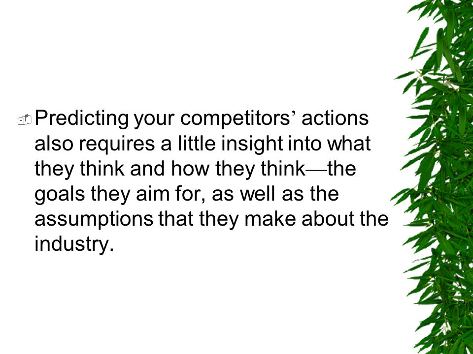  Predicting your competitors ' actions also requires a little insight into what they think and how they think — the goals they aim for, as well as th