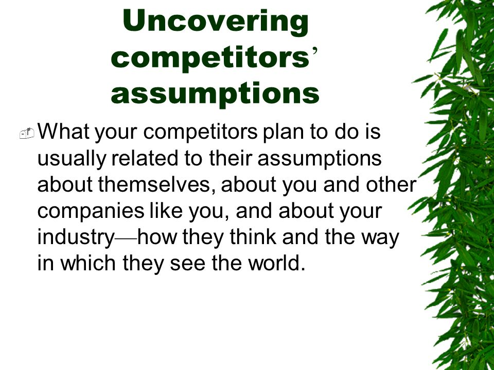 Uncovering competitors ' assumptions  What your competitors plan to do is usually related to their assumptions about themselves, about you and other