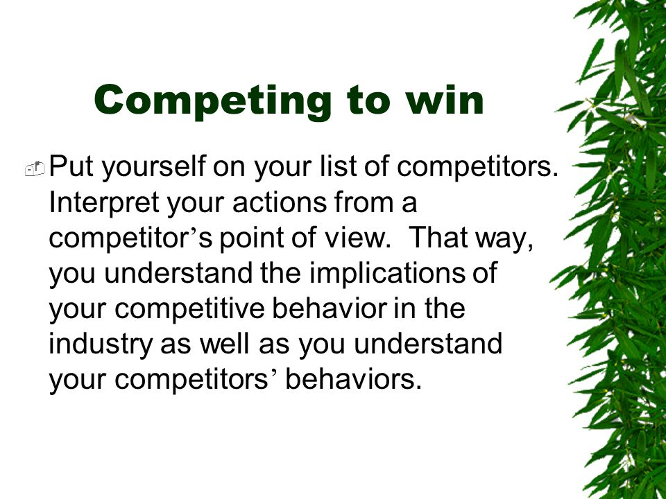 Competing to win  Put yourself on your list of competitors. Interpret your actions from a competitor ' s point of view. That way, you understand the