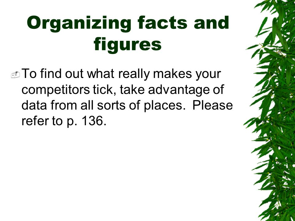 Organizing facts and figures  To find out what really makes your competitors tick, take advantage of data from all sorts of places. Please refer to p