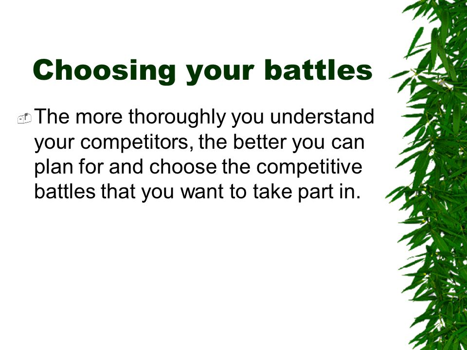 Choosing your battles  The more thoroughly you understand your competitors, the better you can plan for and choose the competitive battles that you w