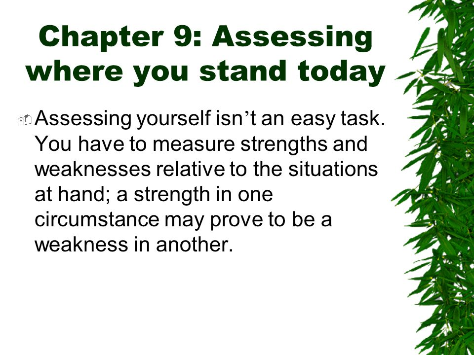 Chapter 9: Assessing where you stand today  Assessing yourself isn ' t an easy task. You have to measure strengths and weaknesses relative to the sit