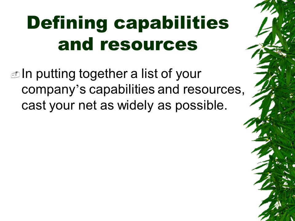 Defining capabilities and resources  In putting together a list of your company ' s capabilities and resources, cast your net as widely as possible.