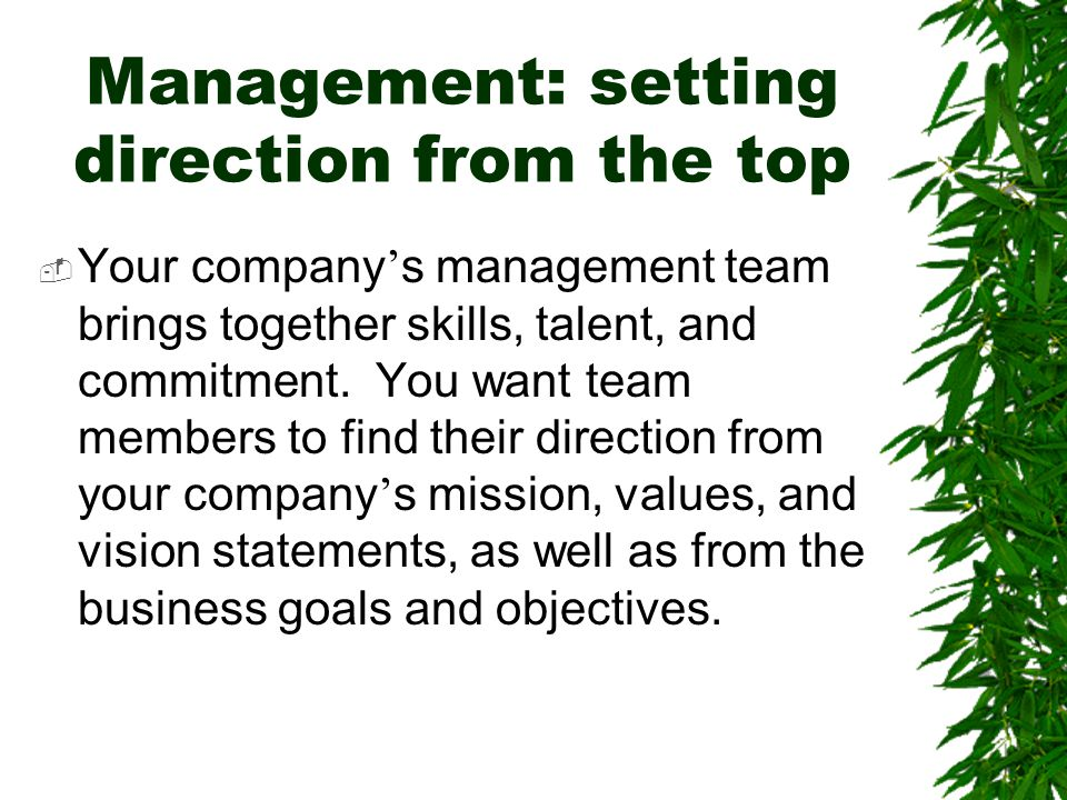 Management: setting direction from the top  Your company ' s management team brings together skills, talent, and commitment. You want team members to