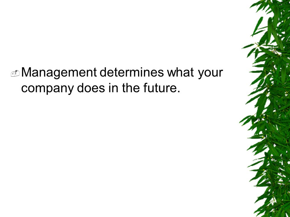  Management determines what your company does in the future.