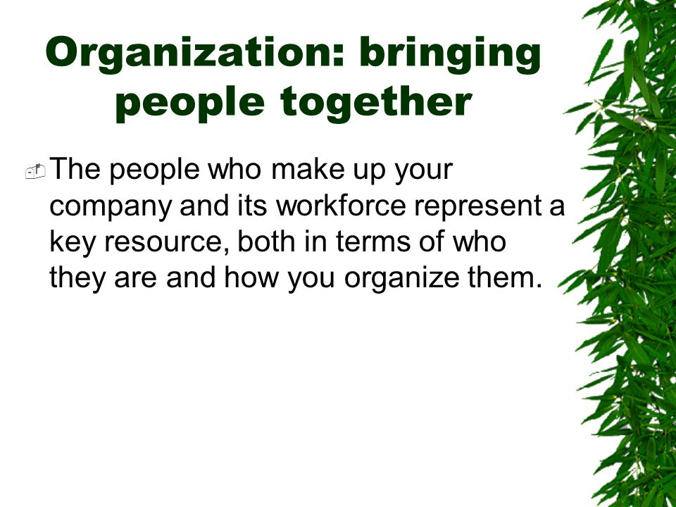 Organization: bringing people together  The people who make up your company and its workforce represent a key resource, both in terms of who they are