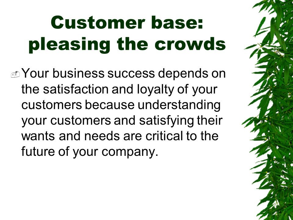 Customer base: pleasing the crowds  Your business success depends on the satisfaction and loyalty of your customers because understanding your custom