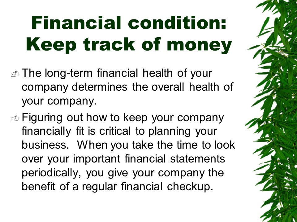 Financial condition: Keep track of money  The long-term financial health of your company determines the overall health of your company.  Figuring ou