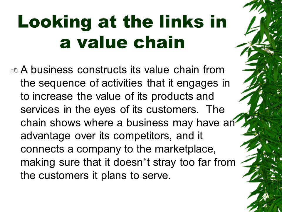 Looking at the links in a value chain  A business constructs its value chain from the sequence of activities that it engages in to increase the value