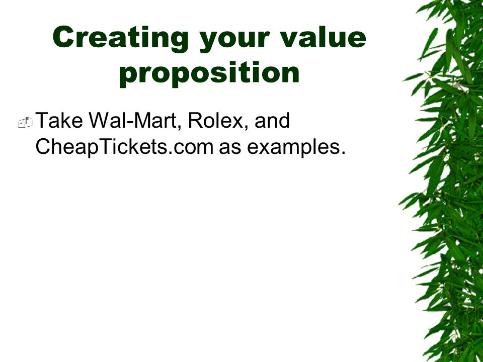 Creating your value proposition  Take Wal-Mart, Rolex, and CheapTickets.com as examples.