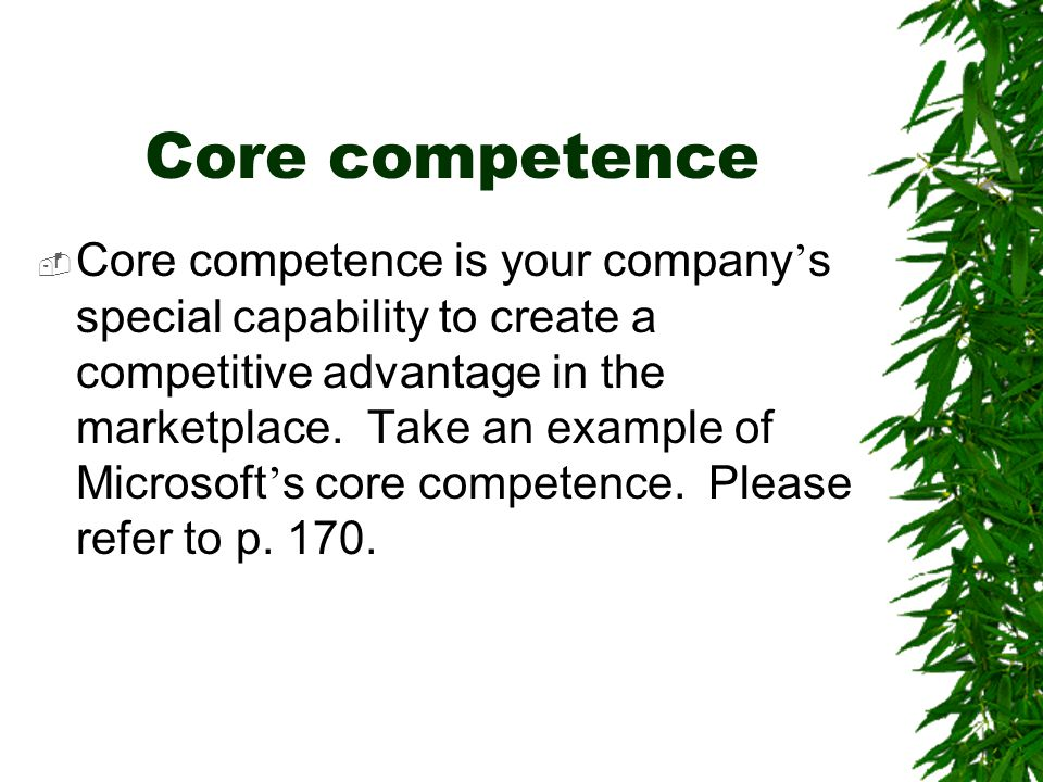 Core competence  Core competence is your company ' s special capability to create a competitive advantage in the marketplace. Take an example of Micr