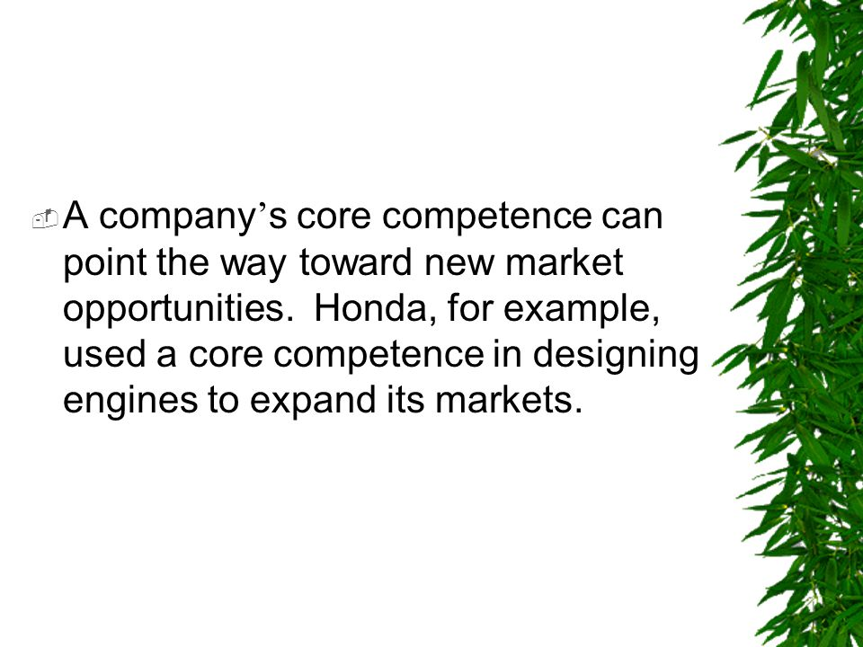  A company ' s core competence can point the way toward new market opportunities. Honda, for example, used a core competence in designing engines to
