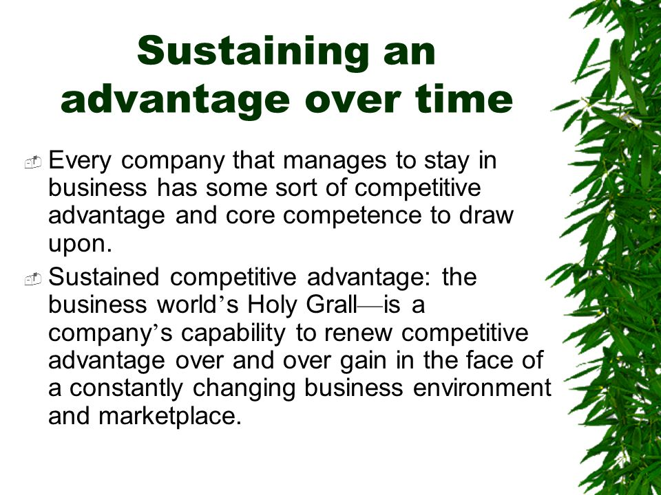 Sustaining an advantage over time  Every company that manages to stay in business has some sort of competitive advantage and core competence to draw