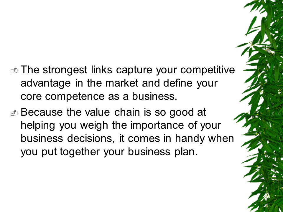  The strongest links capture your competitive advantage in the market and define your core competence as a business.  Because the value chain is so