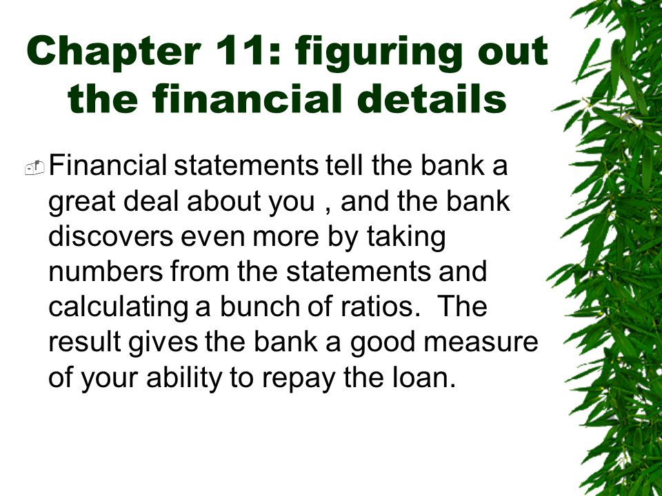 Chapter 11: figuring out the financial details  Financial statements tell the bank a great deal about you, and the bank discovers even more by taking