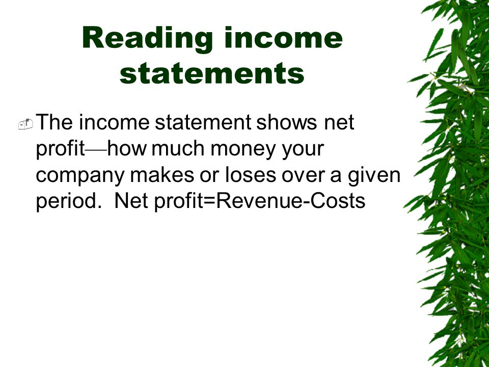 Reading income statements  The income statement shows net profit — how much money your company makes or loses over a given period. Net profit=Revenue