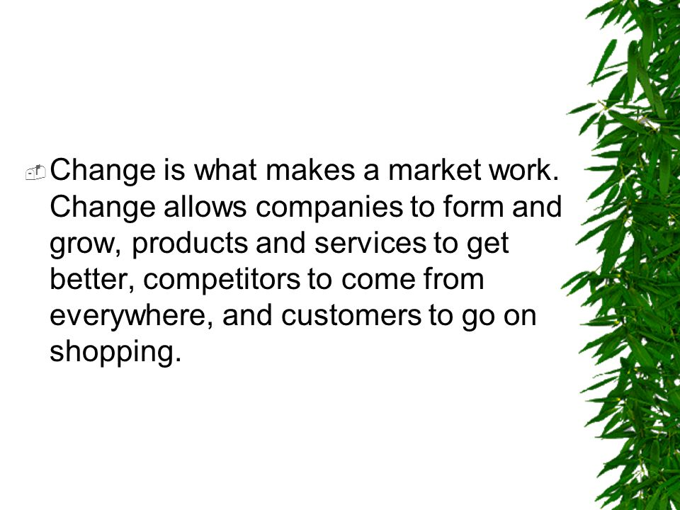  Change is what makes a market work. Change allows companies to form and grow, products and services to get better, competitors to come from everywhe