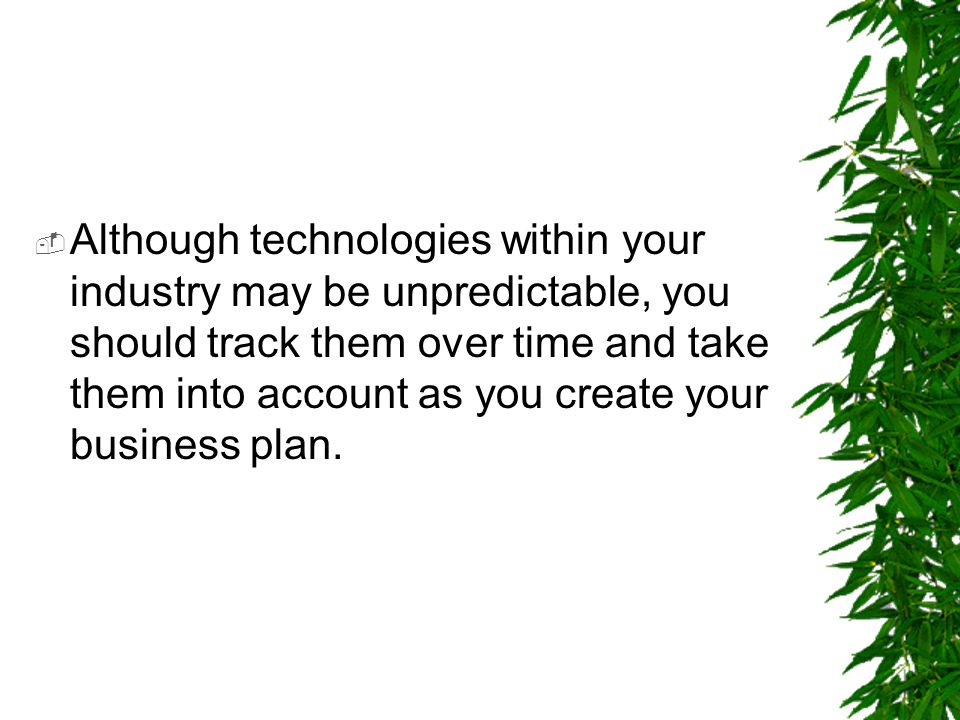  Although technologies within your industry may be unpredictable, you should track them over time and take them into account as you create your busin