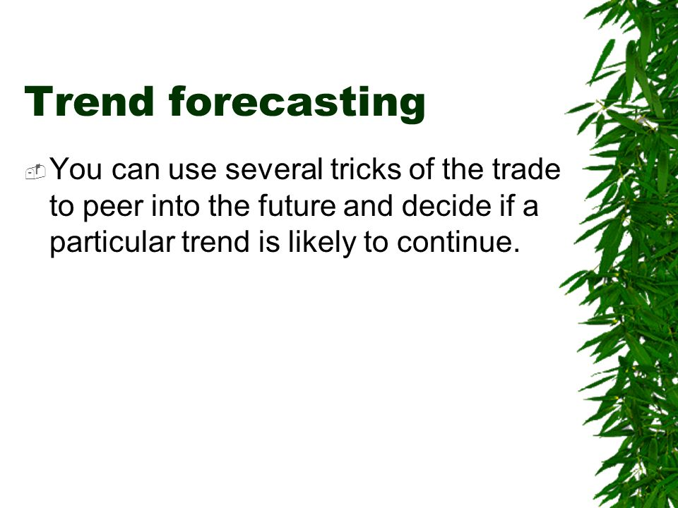 Trend forecasting  You can use several tricks of the trade to peer into the future and decide if a particular trend is likely to continue.