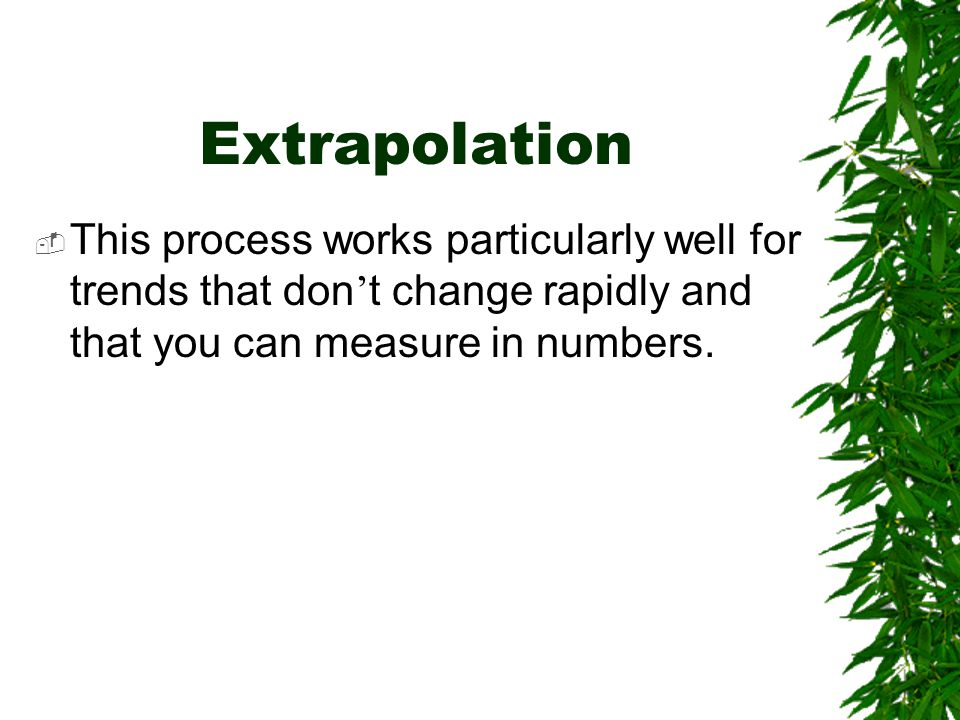 Extrapolation  This process works particularly well for trends that don ' t change rapidly and that you can measure in numbers.