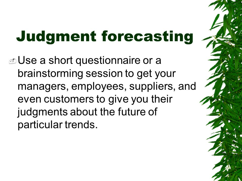 Judgment forecasting  Use a short questionnaire or a brainstorming session to get your managers, employees, suppliers, and even customers to give you