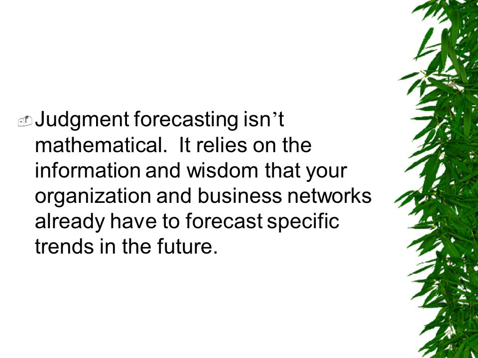  Judgment forecasting isn ' t mathematical. It relies on the information and wisdom that your organization and business networks already have to fore