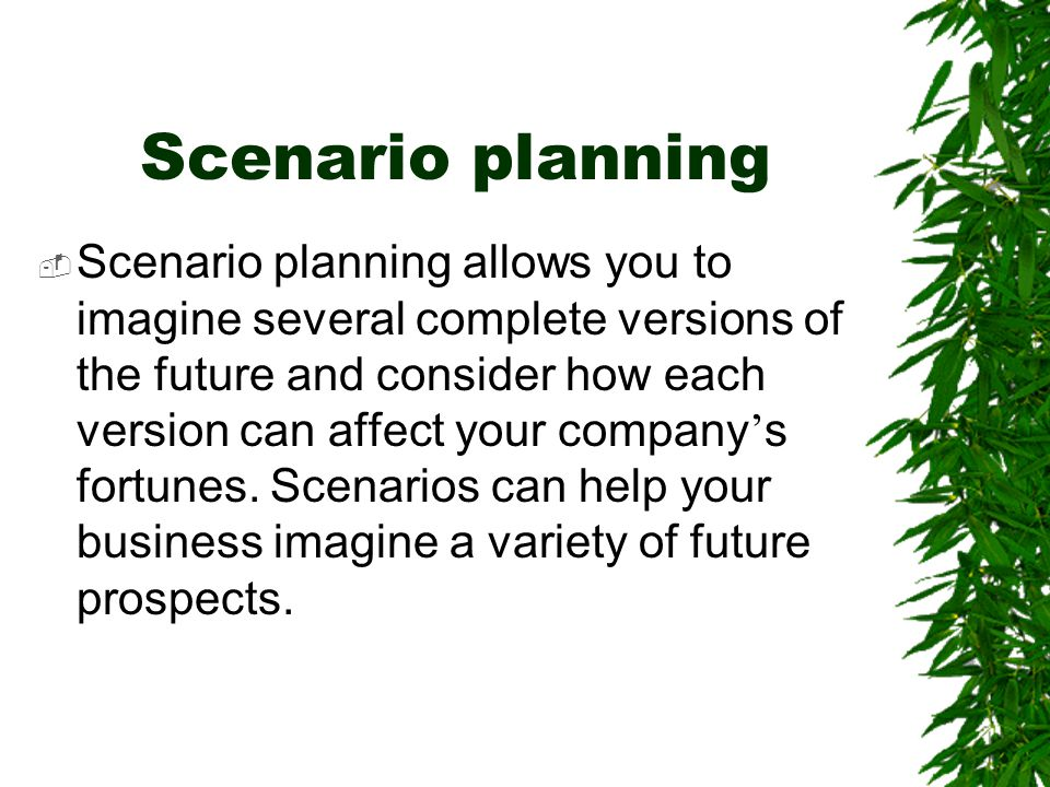 Scenario planning  Scenario planning allows you to imagine several complete versions of the future and consider how each version can affect your comp