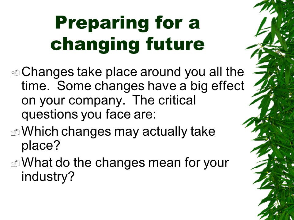 Preparing for a changing future  Changes take place around you all the time. Some changes have a big effect on your company. The critical questions y