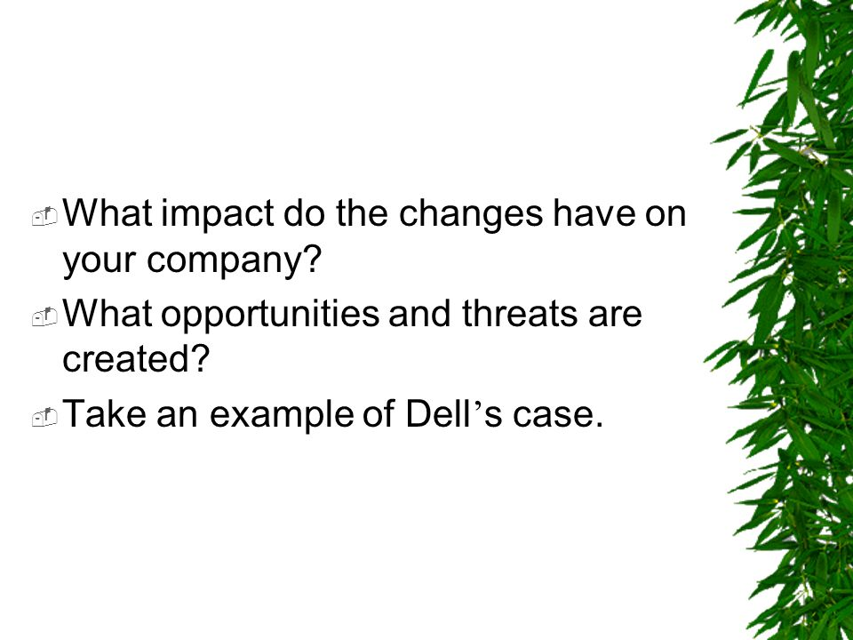  What impact do the changes have on your company?  What opportunities and threats are created?  Take an example of Dell ' s case.